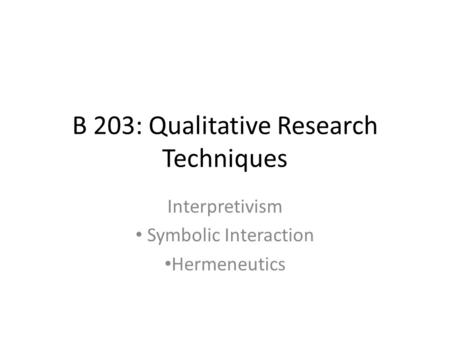 B 203: Qualitative Research Techniques Interpretivism Symbolic Interaction Hermeneutics.