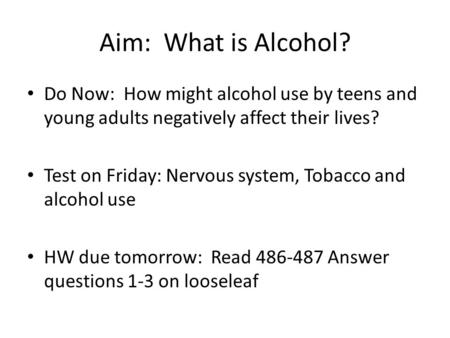 Aim: What is Alcohol? Do Now: How might alcohol use by teens and young adults negatively affect their lives? Test on Friday: Nervous system, Tobacco and.