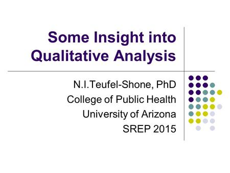 Some Insight into Qualitative Analysis N.I.Teufel-Shone, PhD College of Public Health University of Arizona SREP 2015.