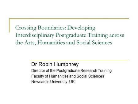 Crossing Boundaries: Developing Interdisciplinary Postgraduate Training across the Arts, Humanities and Social Sciences Dr Robin Humphrey Director of the.