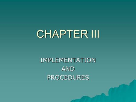 CHAPTER III IMPLEMENTATIONANDPROCEDURES.  4-5 pages  Describes in detail how the study was conducted.  For a quantitative project, explain how you.