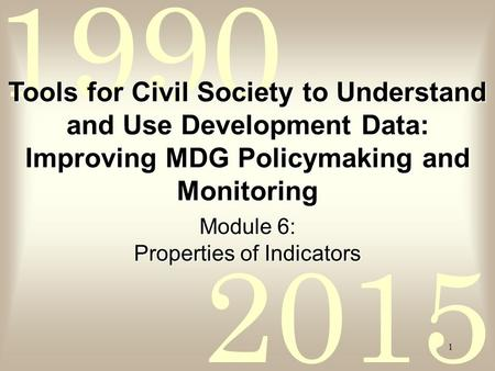 2015 1990 1 Module 6: Properties of Indicators Tools for Civil Society to Understand and Use Development Data: Improving MDG Policymaking and Monitoring.