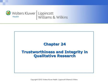 Copyright © 2012 Wolters Kluwer Health | Lippincott Williams & Wilkins Chapter 24 Trustworthiness and Integrity in Qualitative Research.
