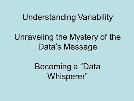 "Understanding Variability Unraveling the Mystery of the Data's Message Becoming a ""Data Whisperer"""