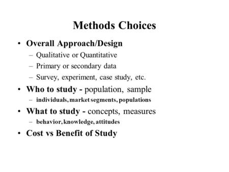 Methods Choices Overall Approach/Design –Qualitative or Quantitative –Primary or secondary data –Survey, experiment, case study, etc. Who to study - population,