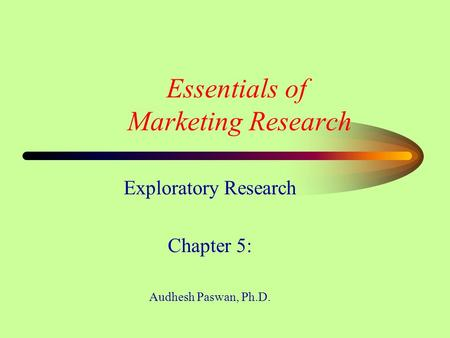 Essentials of Marketing Research Exploratory Research Chapter 5: Audhesh Paswan, Ph.D.