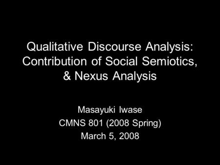 Qualitative Discourse Analysis: Contribution of Social Semiotics, & Nexus Analysis Masayuki Iwase CMNS 801 (2008 Spring) March 5, 2008.