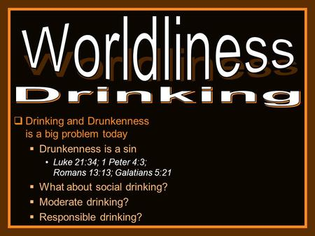  Drinking and Drunkenness is a big problem today  Drunkenness is a sin Luke 21:34; 1 Peter 4:3; Romans 13:13; Galatians 5:21  What about social drinking?