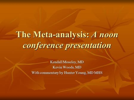 The Meta-analysis: A noon conference presentation Kendall Moseley, MD Kevin Woods, MD With commentary by Hunter Young, MD MHS.