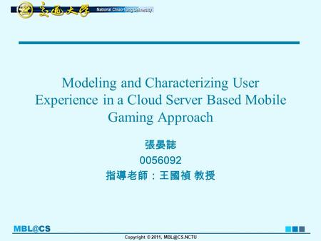 Copyright © 2011, Modeling and Characterizing User Experience in a Cloud Server Based Mobile Gaming Approach 張晏誌 0056092 指導老師:王國禎 教授.