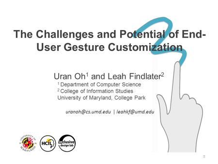 The Challenges and Potential of End- User Gesture Customization Uran Oh 1 and Leah Findlater 2 1 Department of Computer Science 2 College of Information.