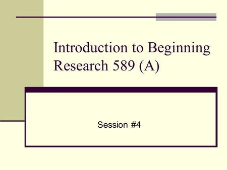 Introduction to Beginning Research 589 (A) Session #4.