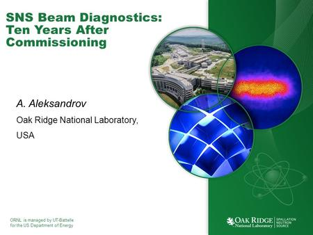 ORNL is managed by UT-Battelle for the US Department of Energy SNS Beam Diagnostics: Ten Years After Commissioning A. Aleksandrov Oak Ridge National Laboratory,