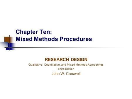 Chapter Ten: Mixed Methods Procedures RESEARCH DESIGN Qualitative, Quantitative, and Mixed Methods Approaches Third Edition John W. Creswell.