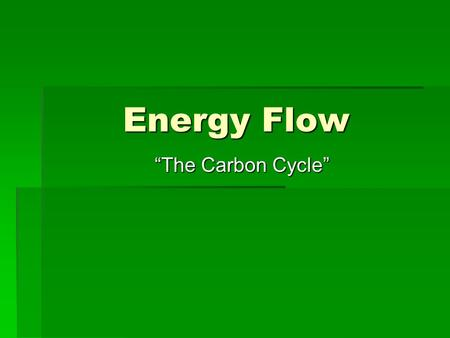 "Energy Flow ""The Carbon Cycle"". Where do we get all of our energy?  Directly or indirectly, almost all organisms get the energy needed for metabolism."