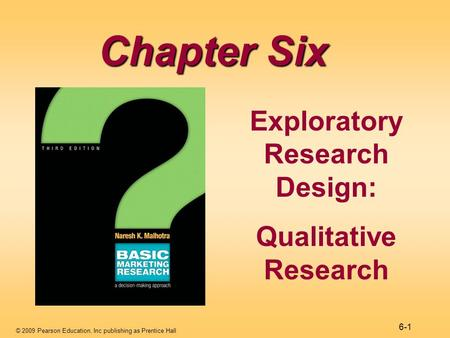 © 2009 Pearson Education, Inc publishing as Prentice Hall 6-1 Chapter Six Exploratory Research Design: Qualitative Research.
