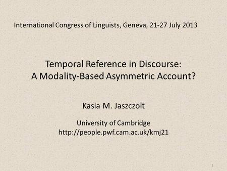 International Congress of Linguists, Geneva, 21-27 July 2013 Temporal Reference in Discourse: A Modality-Based Asymmetric Account? Kasia M. Jaszczolt.