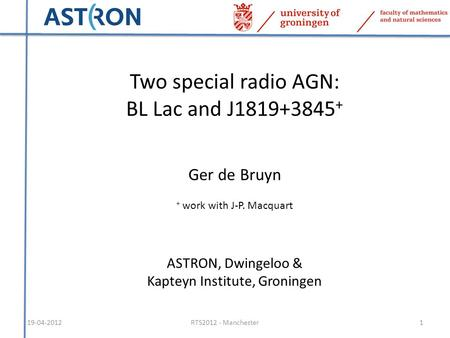 19-04-20121RTS2012 - Manchester Two special radio AGN: BL Lac and J1819+3845 + Ger de Bruyn + work with J-P. Macquart ASTRON, Dwingeloo & Kapteyn Institute,