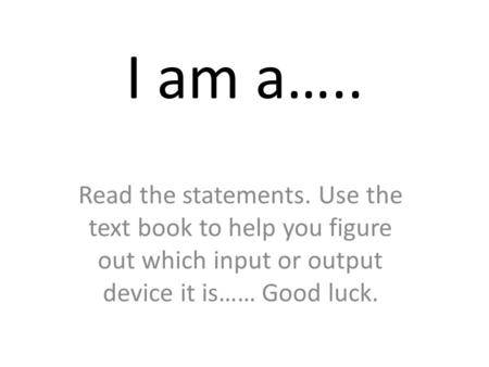 I am a….. Read the statements. Use the text book to help you figure out which input or output device it is…… Good luck.