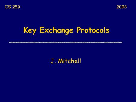 Key Exchange Protocols J. Mitchell CS 2592008. Next few lectures uToday 1/17 Some possible projects Key exchange protocols and properties uTuesday 1/19.