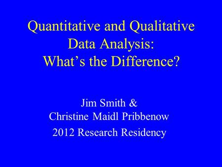 Quantitative and Qualitative Data Analysis: What's the Difference? Jim Smith & Christine Maidl Pribbenow 2012 Research Residency.