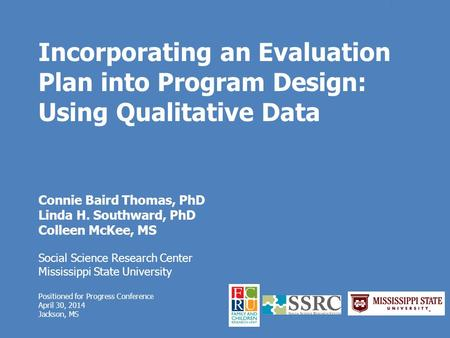 Incorporating an Evaluation Plan into Program Design: Using Qualitative Data Connie Baird Thomas, PhD Linda H. Southward, PhD Colleen McKee, MS Social.