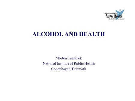 ALCOHOL AND HEALTH Morten Grønbæk National Institute of Public Health Copenhagen, Denmark.