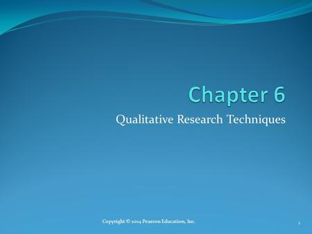 Qualitative Research Techniques Copyright © 2014 Pearson Education, Inc. 1.