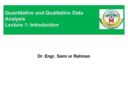 Dr. Engr. Sami ur Rahman Quantitative and Qualitative Data Analysis Lecture 1: Introduction.