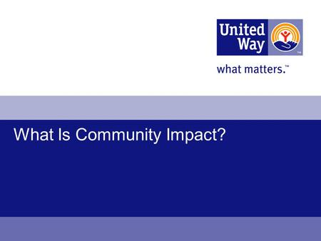 "What Is Community Impact?. 2 What is Community Impact? Why United Way needs a new approach to improving lives The elements of ""community impact"" Changing."