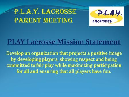 P.L.A.Y. LACROSSE PARENT MEETING. Welcome Lacrosse Board Tim Ranagan VP Dan Gratz Director Scott Bloedow Coaches Coordinator Wayne Wiederhoeft 3/4 Grade.