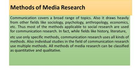Methods of Media Research Communication covers a broad range of topics. Also it draws heavily from other fields like sociology, psychology, anthropology,