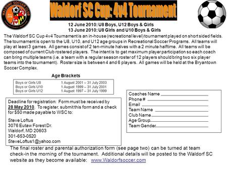 Coaches Name Phone # Email Team Name Club Name Age Group Team Gender The Waldorf SC Cup 4v4 Tournament is an in-house (recreational level) tournament played.