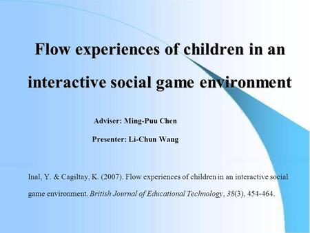 Flow experiences of children in an interactive social game environment Adviser: Ming-Puu Chen Presenter: Li-Chun Wang Inal, Y. & Cagiltay, K. (2007). Flow.