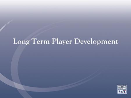 Long Term Player Development. All of us know that developing tennis players is a long process (even if we forget sometimes!) We know that: –much scientific.