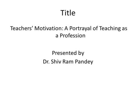 Title Teachers' Motivation: A Portrayal of Teaching as a Profession Presented by Dr. Shiv Ram Pandey.