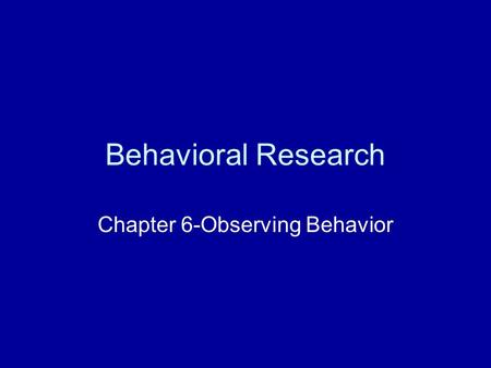 Behavioral Research Chapter 6-Observing Behavior.