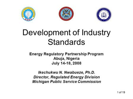 1 of 19 Development of Industry Standards Energy Regulatory Partnership Program Abuja, Nigeria July 14-18, 2008 Ikechukwu N. Nwabueze, Ph.D. Director,