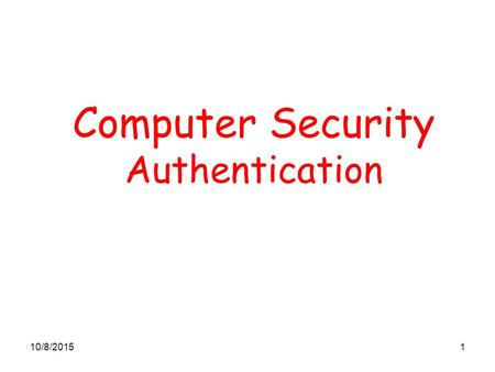 10/8/20151 Computer Security Authentication. 10/8/20152 Entity Authentication Entity Authentication is the process of verifying a claimed identity It.