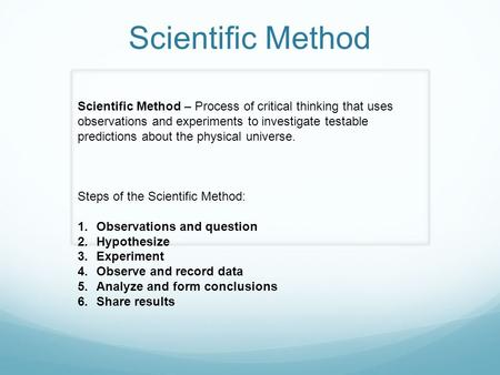 Scientific Method Scientific Method – Process of critical thinking that uses observations and experiments to investigate testable predictions about the.