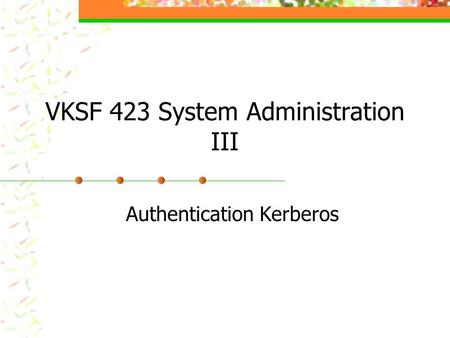 VKSF 423 System Administration III Authentication Kerberos.