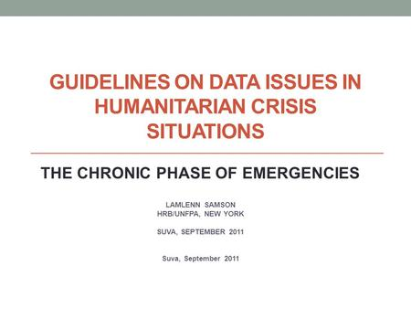 GUIDELINES ON DATA ISSUES IN HUMANITARIAN CRISIS SITUATIONS THE CHRONIC PHASE OF EMERGENCIES LAMLENN SAMSON HRB/UNFPA, NEW YORK SUVA, SEPTEMBER 2011 Suva,