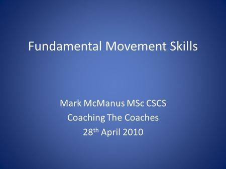 Fundamental Movement Skills Mark McManus MSc CSCS Coaching The Coaches 28 th April 2010.