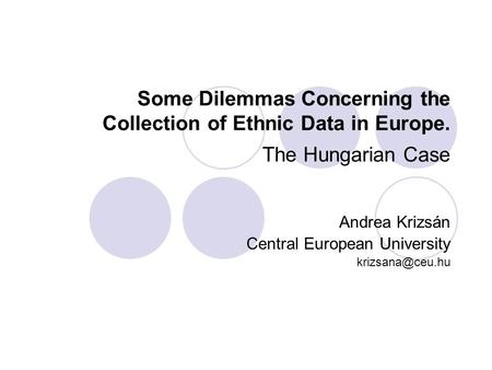 Some Dilemmas Concerning the Collection of Ethnic Data in Europe. The Hungarian Case Andrea Krizsán Central European University