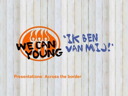 Presentatione: Across the border. Purpose and focus WE CAN YOUNG campaign Increasing sexual and relational defensibility of youth. Respecting boundaries.