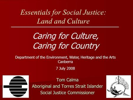 Essentials for Social Justice: Land and Culture Caring for Culture, Caring for Country Tom Calma Aboriginal and Torres Strait Islander Social Justice Commissioner.
