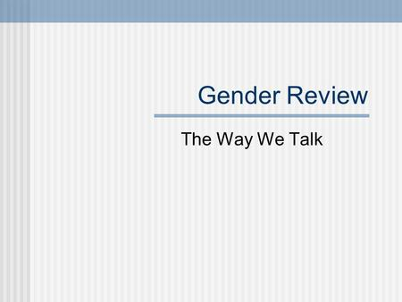 Gender Review The Way We Talk. The Power of Language Language is our means of ordering, classifying and manipulating the world Through language we become.