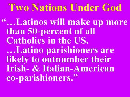 "Two Nations Under God ""…Latinos will make up more than 50-percent of all Catholics in the US. …Latino parishioners are likely to outnumber their Irish-"