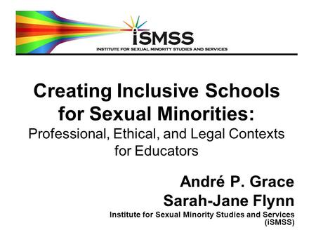 Creating Inclusive Schools for Sexual Minorities: Professional, Ethical, and Legal Contexts for Educators André P. Grace Sarah-Jane Flynn Institute for.