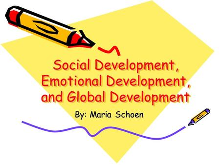 Social Development, Emotional Development, and Global Development By: Maria Schoen.